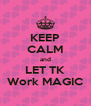 KEEP CALM and LET TK Work MAGIC - Personalised Poster A4 size