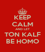 KEEP CALM AND LET TON KALF BE HOMO - Personalised Poster A4 size