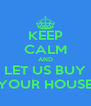 KEEP CALM AND LET US BUY YOUR HOUSE - Personalised Poster A4 size