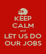 KEEP CALM and LET US DO OUR JOBS - Personalised Poster A4 size