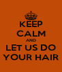 KEEP CALM AND LET US DO YOUR HAIR - Personalised Poster A4 size