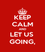 KEEP CALM AND LET US  GOING, - Personalised Poster A4 size