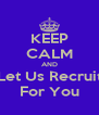 KEEP CALM AND Let Us Recruit For You - Personalised Poster A4 size