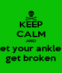 KEEP CALM AND let your ankle  get broken - Personalised Poster A4 size