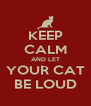 KEEP CALM AND LET YOUR CAT BE LOUD - Personalised Poster A4 size