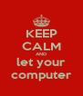 KEEP CALM AND let your computer - Personalised Poster A4 size