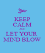 KEEP CALM AND LET YOUR  MIND BLOW - Personalised Poster A4 size