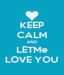 KEEP CALM AND LETMe LOVE YOU - Personalised Poster A4 size