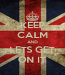 KEEP CALM AND LETS GET ON IT - Personalised Poster A4 size