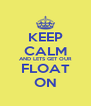 KEEP CALM AND LETS GET OUR FLOAT ON - Personalised Poster A4 size