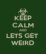 KEEP CALM AND LETS GET  WEIRD - Personalised Poster A4 size