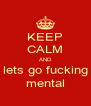KEEP CALM AND lets go fucking mental - Personalised Poster A4 size