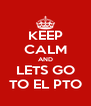 KEEP CALM AND LETS GO TO EL PTO - Personalised Poster A4 size