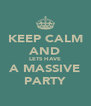 KEEP CALM AND LETS	HAVE A	MASSIVE PARTY - Personalised Poster A4 size