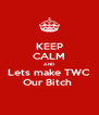 KEEP CALM AND Lets make TWC Our Bitch  - Personalised Poster A4 size