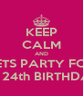 KEEP CALM AND LETS PARTY FOR MY 24th BIRTHDAY! - Personalised Poster A4 size