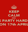 KEEP CALM AND LETS PARTY HARD ON ON 17th APRIL - Personalised Poster A4 size