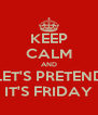 KEEP CALM AND LET'S PRETEND IT'S FRIDAY - Personalised Poster A4 size