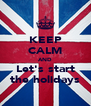 KEEP CALM AND Let's start the holidays - Personalised Poster A4 size