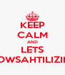 KEEP CALM AND LETS WOWSAHTILIZING - Personalised Poster A4 size