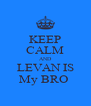 KEEP CALM AND LEVAN IS My BRO  - Personalised Poster A4 size