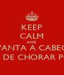KEEP CALM AND LEVANTA A CABEÇA  E PARA DE CHORAR PORRA!! - Personalised Poster A4 size