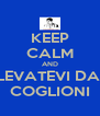 KEEP CALM AND LEVATEVI DAI COGLIONI - Personalised Poster A4 size