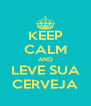 KEEP CALM AND LEVE SUA CERVEJA - Personalised Poster A4 size
