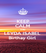 KEEP CALM AND LEYDA ISABEL  Birthay Girl  - Personalised Poster A4 size