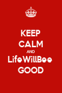 KEEP CALM AND LifeWillBee  GOOD - Personalised Poster A4 size