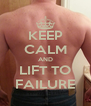 KEEP CALM AND LIFT TO FAILURE - Personalised Poster A4 size
