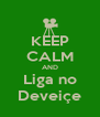 KEEP CALM AND Liga no Deveiçe - Personalised Poster A4 size