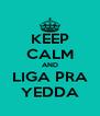 KEEP CALM AND LIGA PRA YEDDA - Personalised Poster A4 size