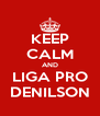 KEEP CALM AND LIGA PRO DENILSON - Personalised Poster A4 size