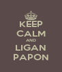 KEEP CALM AND LIGAN PAPON - Personalised Poster A4 size