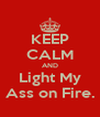 KEEP CALM AND Light My Ass on Fire. - Personalised Poster A4 size