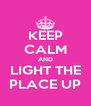 KEEP CALM AND LIGHT THE PLACE UP - Personalised Poster A4 size