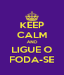KEEP CALM AND LIGUE O FODA-SE - Personalised Poster A4 size