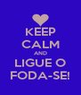 KEEP CALM AND LIGUE O FODA-SE! - Personalised Poster A4 size