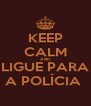 KEEP CALM AND LIGUE PARA A POLÍCIA  - Personalised Poster A4 size