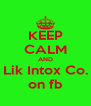 KEEP CALM AND Lik Intox Co. on fb - Personalised Poster A4 size