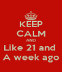 KEEP CALM AND Like 21 and  A week ago - Personalised Poster A4 size