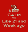 KEEP CALM AND Like 21 and Week ago - Personalised Poster A4 size