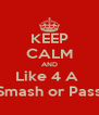 KEEP CALM AND Like 4 A  Smash or Pass - Personalised Poster A4 size