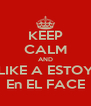 KEEP CALM AND LIKE A ESTOY En EL FACE - Personalised Poster A4 size
