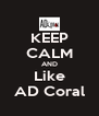 KEEP CALM AND Like AD Coral - Personalised Poster A4 size