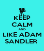 KEEP CALM AND LIKE ADAM SANDLER  - Personalised Poster A4 size