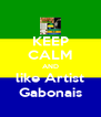 KEEP CALM AND like Artist Gabonais - Personalised Poster A4 size