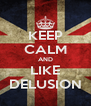 KEEP CALM AND LIKE DELUSION - Personalised Poster A4 size