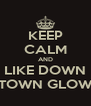 KEEP CALM AND LIKE DOWN TOWN GLOW - Personalised Poster A4 size